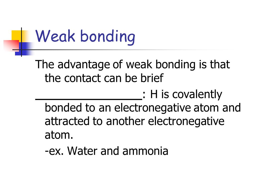 Weak bonding The advantage of weak bonding is that the contact can be brief.