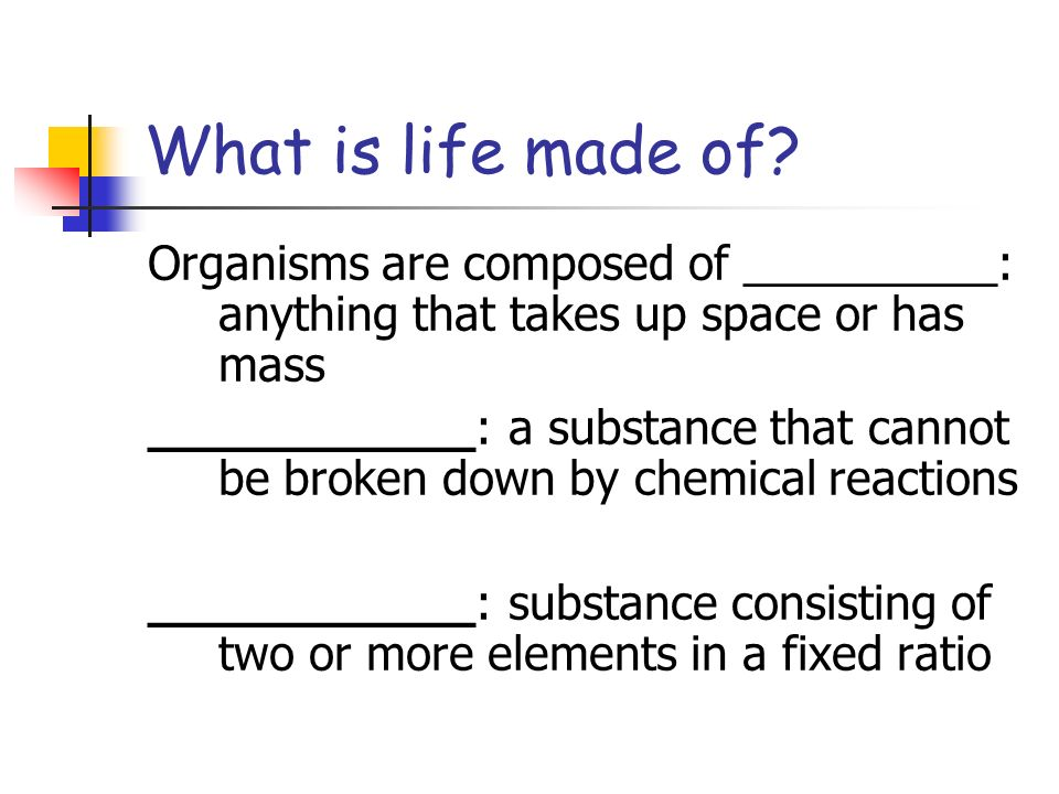 What is life made of Organisms are composed of __________: anything that takes up space or has mass.