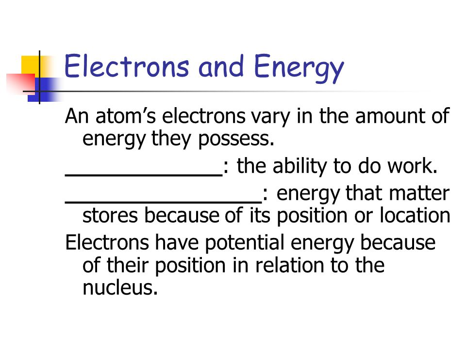 Electrons and Energy An atom's electrons vary in the amount of energy they possess. ____________: the ability to do work.