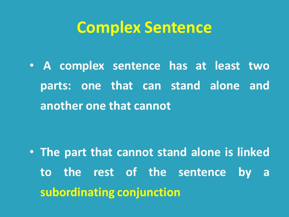 Complex Sentence A complex sentence has at least two parts: one that can stand alone and another one that cannot.