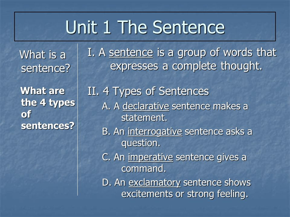 Unit 1 The Sentence I. A sentence is a group of words that expresses a complete thought. II. 4 Types of Sentences.