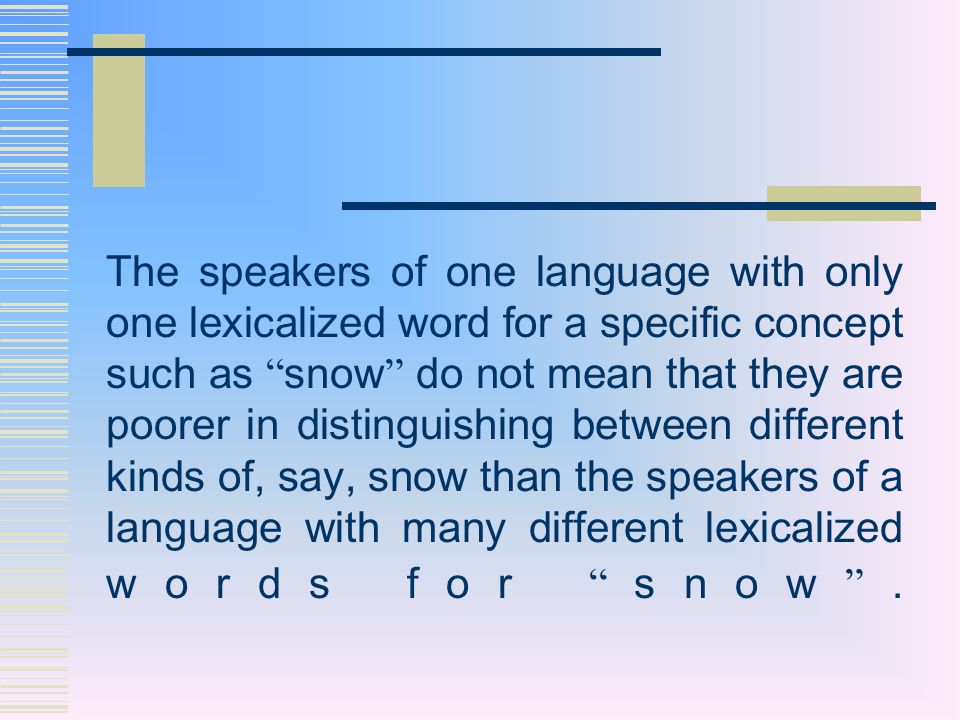 The speakers of one language with only one lexicalized word for a specific concept such as snow do not mean that they are poorer in distinguishing between different kinds of, say, snow than the speakers of a language with many different lexicalized words for snow .