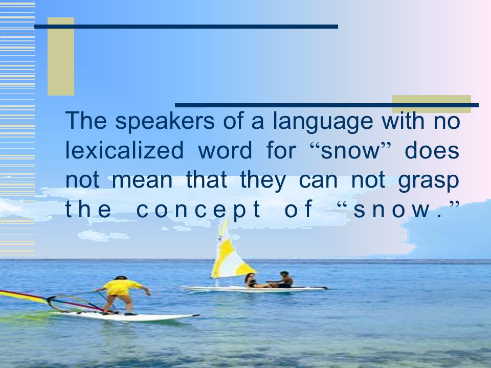 The speakers of a language with no lexicalized word for snow does not mean that they can not grasp the concept of snow.