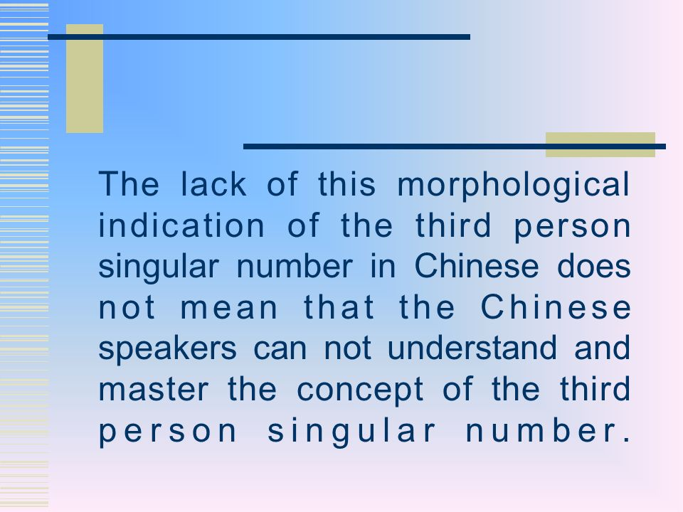 The lack of this morphological indication of the third person singular number in Chinese does not mean that the Chinese speakers can not understand and master the concept of the third person singular number.
