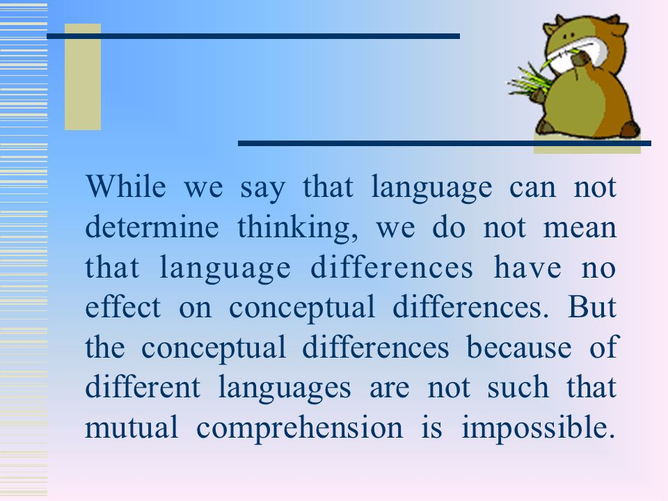 While we say that language can not determine thinking, we do not mean that language differences have no effect on conceptual differences.