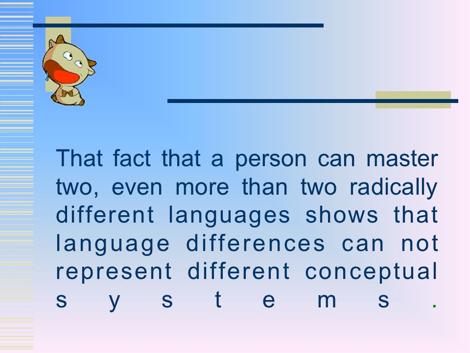 That fact that a person can master two, even more than two radically different languages shows that language differences can not represent different conceptual systems.
