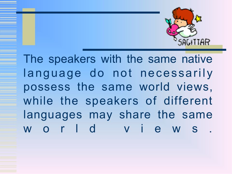 The speakers with the same native language do not necessarily possess the same world views, while the speakers of different languages may share the same world views.