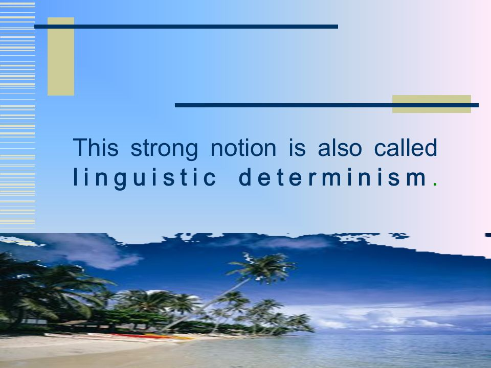 This strong notion is also called linguistic determinism.