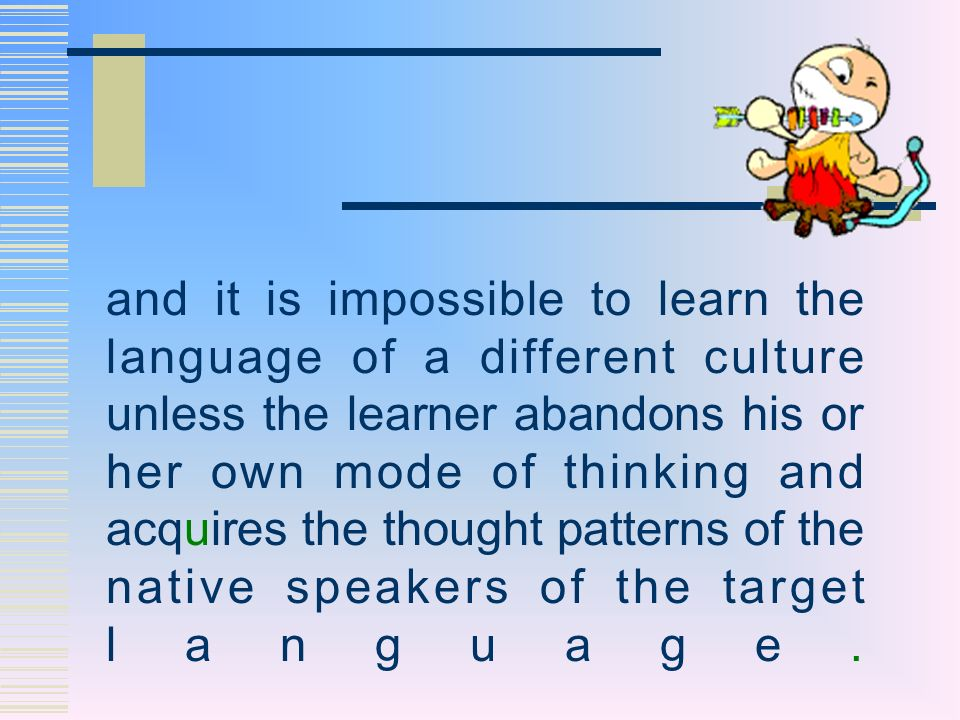and it is impossible to learn the language of a different culture unless the learner abandons his or her own mode of thinking and acquires the thought patterns of the native speakers of the target language.