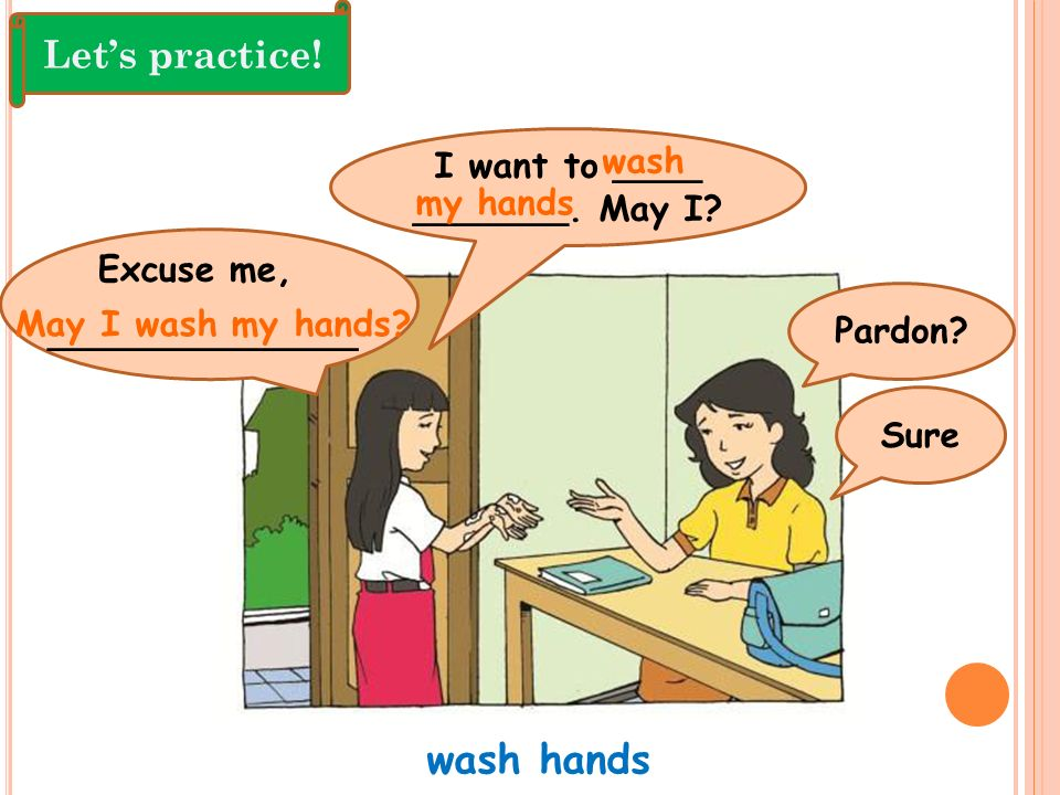 wash hands Let's practice! I want to ____ wash _______. May I