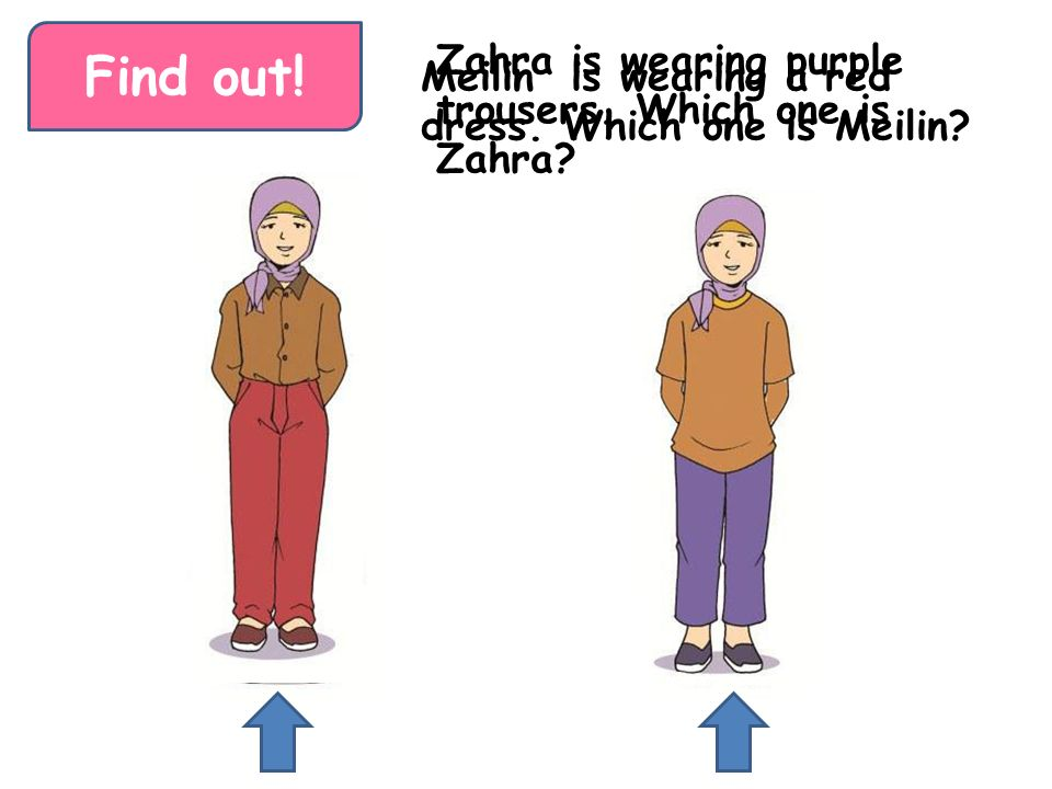 Find out! Zahra is wearing purple trousers. Which one is Zahra