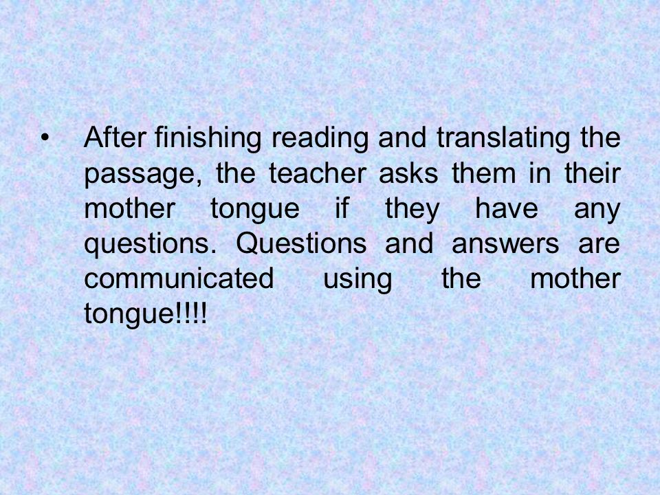After finishing reading and translating the passage, the teacher asks them in their mother tongue if they have any questions.