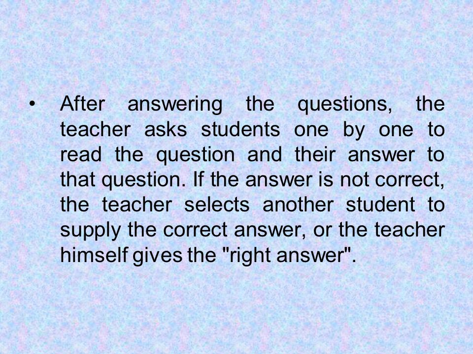 After answering the questions, the teacher asks students one by one to read the question and their answer to that question.