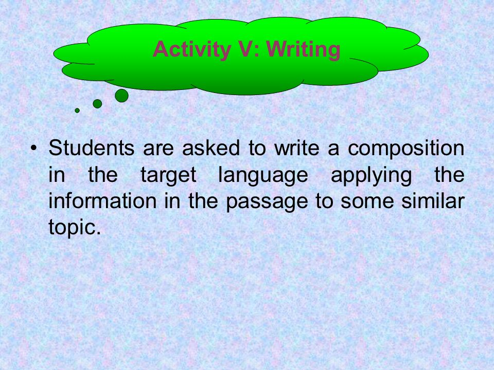 Activity V: Writing Students are asked to write a composition in the target language applying the information in the passage to some similar topic.
