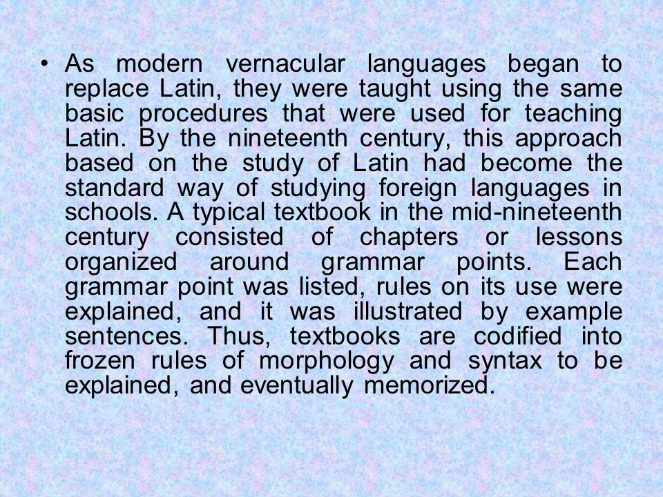 As modern vernacular languages began to replace Latin, they were taught using the same basic procedures that were used for teaching Latin.