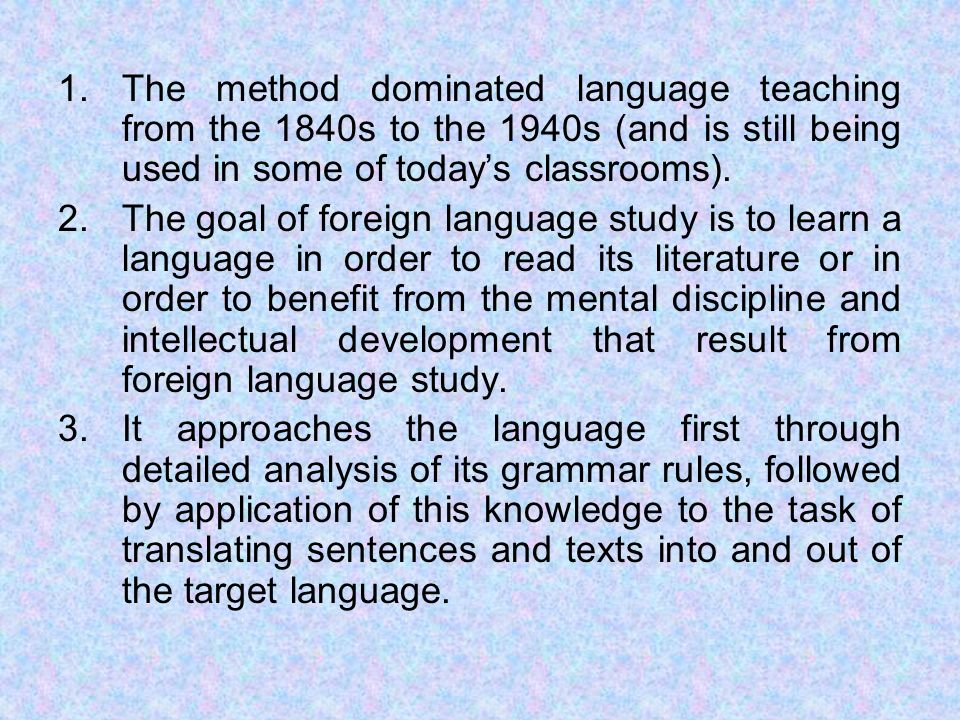 The method dominated language teaching from the 1840s to the 1940s (and is still being used in some of today's classrooms).