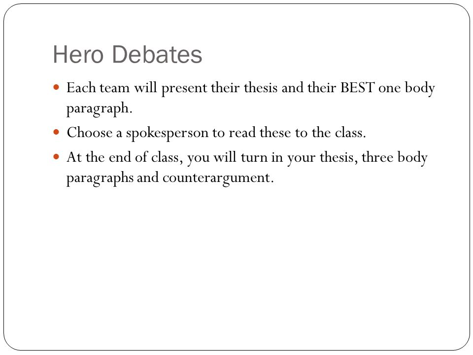 Hero Debates Each team will present their thesis and their BEST one body paragraph. Choose a spokesperson to read these to the class.