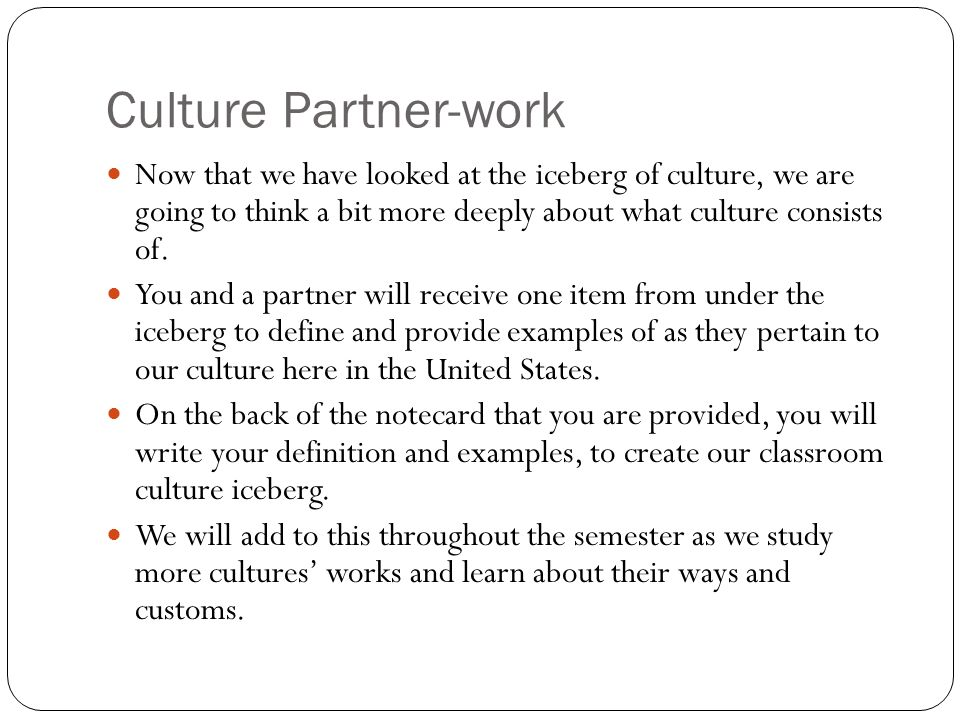 Culture Partner-work Now that we have looked at the iceberg of culture, we are going to think a bit more deeply about what culture consists of.