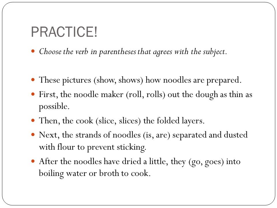 PRACTICE! Choose the verb in parentheses that agrees with the subject.