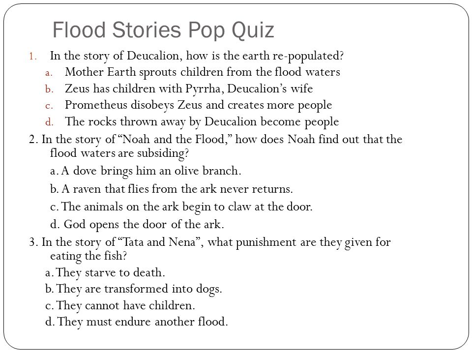Flood Stories Pop Quiz In the story of Deucalion, how is the earth re-populated Mother Earth sprouts children from the flood waters.