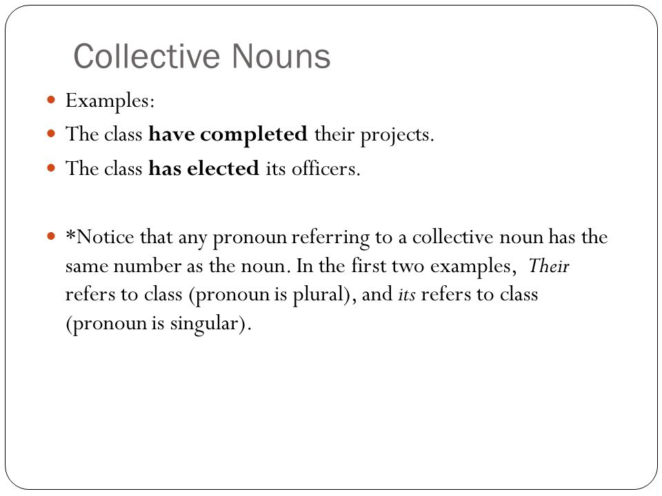Collective Nouns Examples: The class have completed their projects.