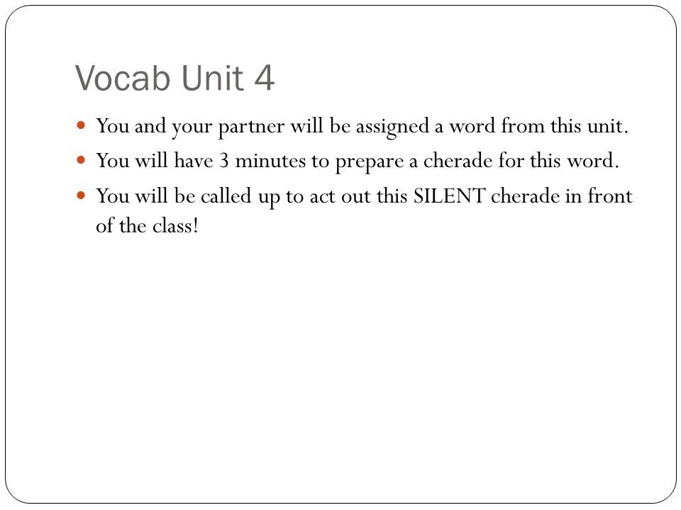 Vocab Unit 4 You and your partner will be assigned a word from this unit. You will have 3 minutes to prepare a cherade for this word.