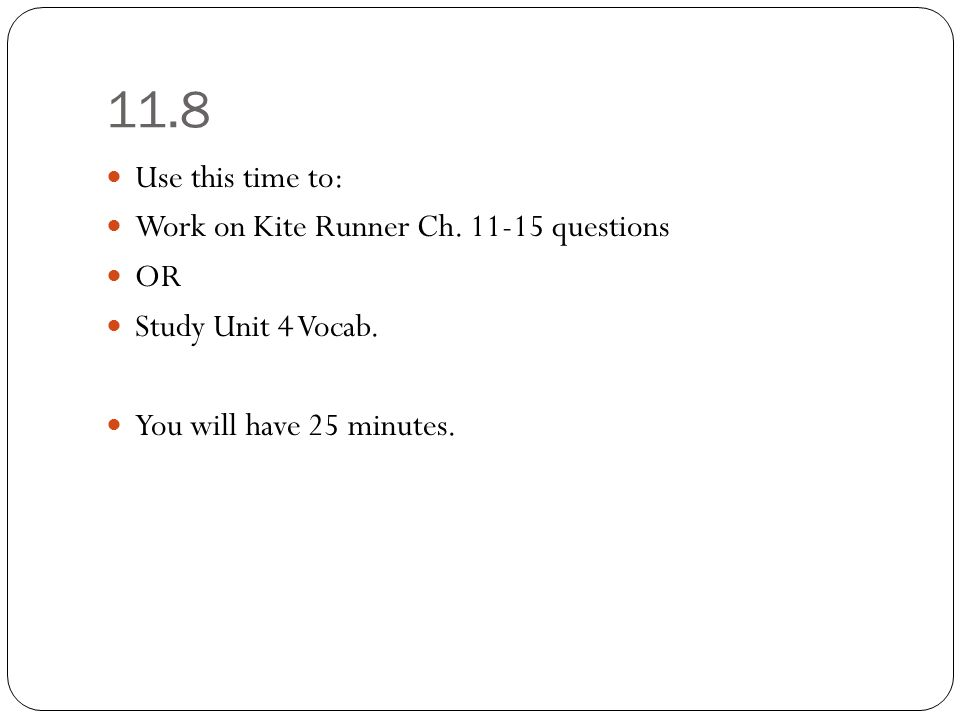 11.8 Use this time to: Work on Kite Runner Ch. 11-15 questions OR