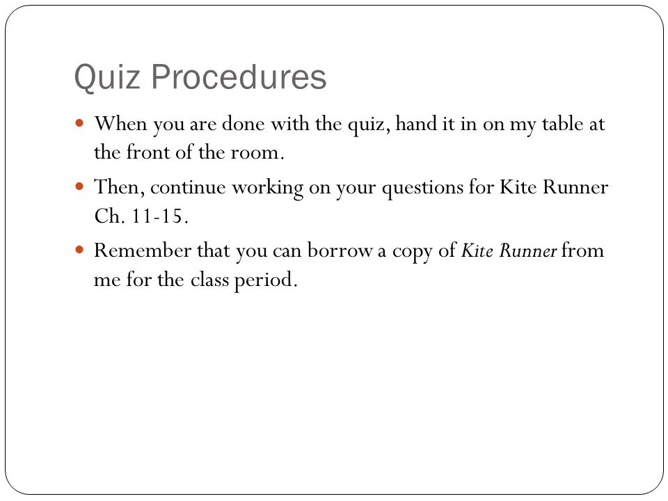 Quiz Procedures When you are done with the quiz, hand it in on my table at the front of the room.