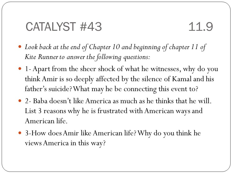 CATALYST # Look back at the end of Chapter 10 and beginning of chapter 11 of Kite Runner to answer the following questions: