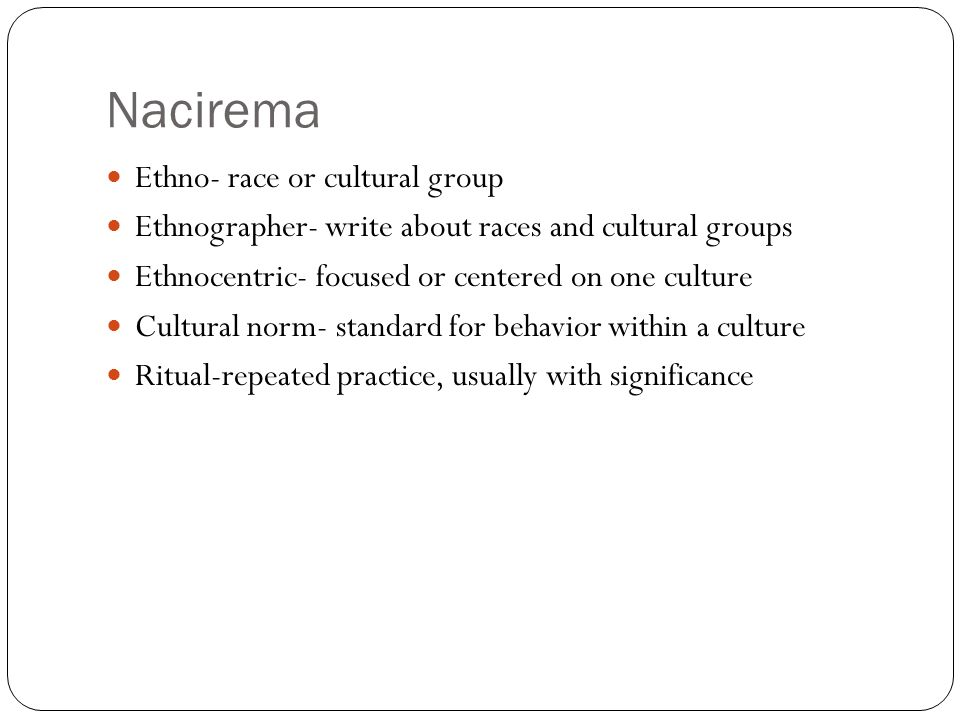 Nacirema Ethno- race or cultural group