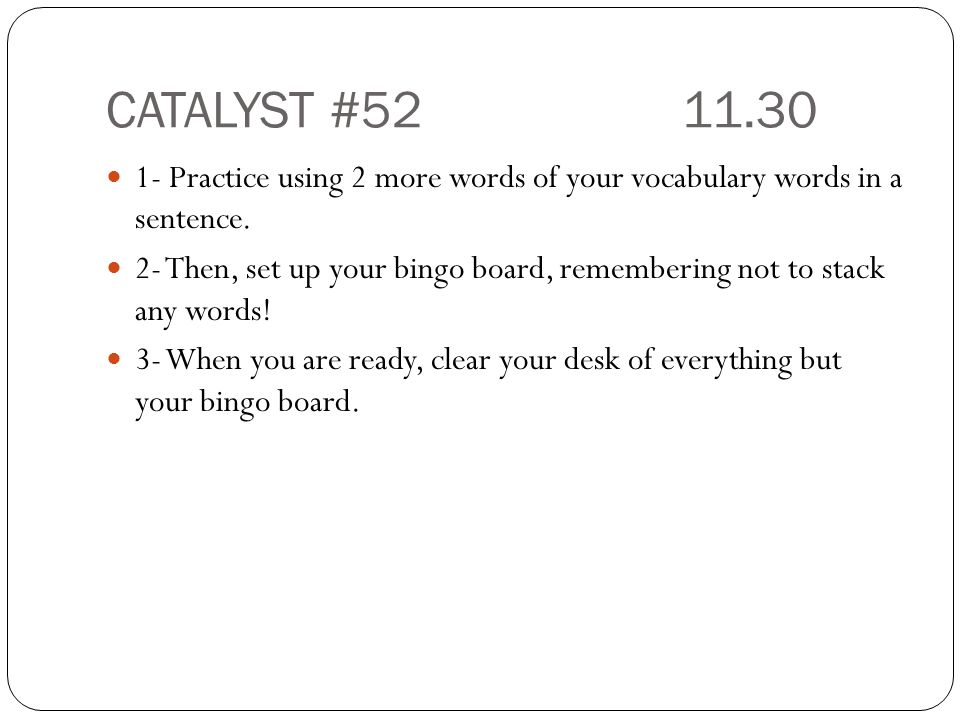 CATALYST # Practice using 2 more words of your vocabulary words in a sentence.