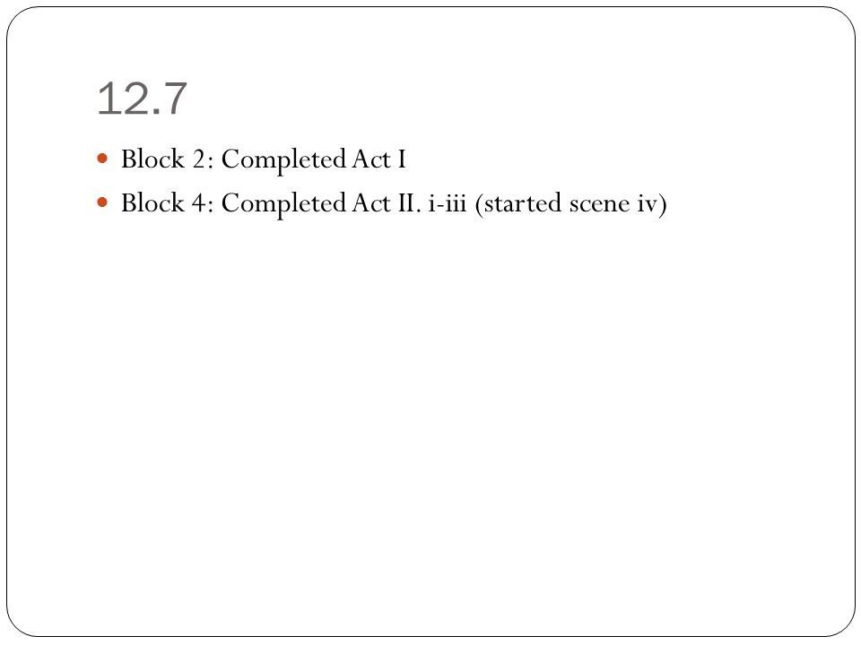 12.7 Block 2: Completed Act I Block 4: Completed Act II. i-iii (started scene iv)