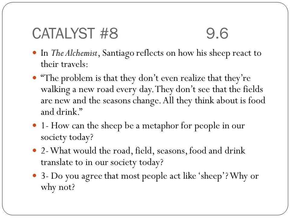 CATALYST #8 9.6 In The Alchemist, Santiago reflects on how his sheep react to their travels: