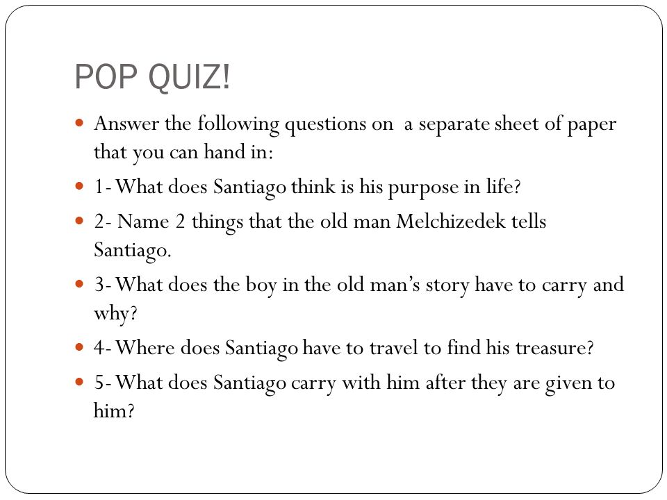 POP QUIZ! Answer the following questions on a separate sheet of paper that you can hand in: 1- What does Santiago think is his purpose in life