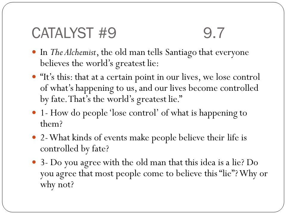 CATALYST #9 9.7 In The Alchemist, the old man tells Santiago that everyone believes the world's greatest lie: