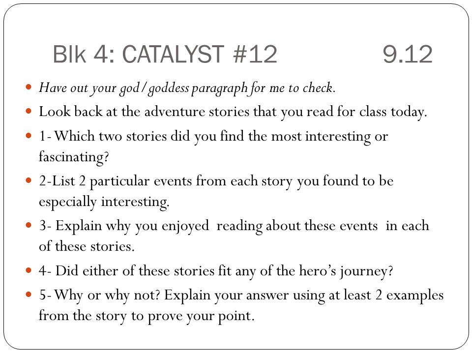 Blk 4: CATALYST #12 9.12 Have out your god/goddess paragraph for me to check. Look back at the adventure stories that you read for class today.