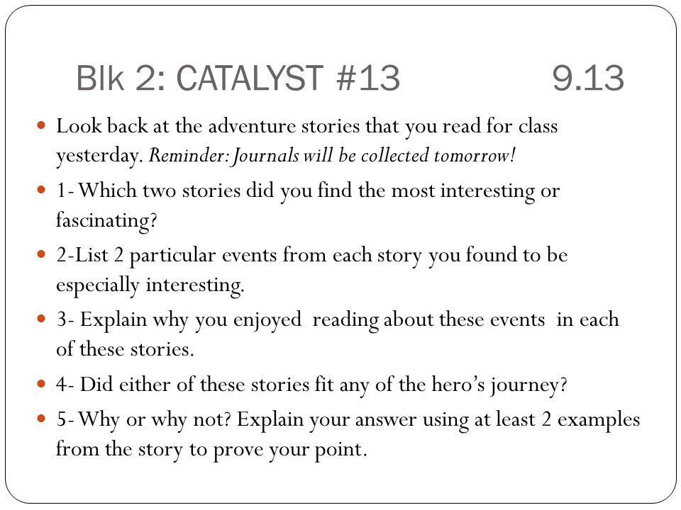 Blk 2: CATALYST #13 9.13 Look back at the adventure stories that you read for class yesterday. Reminder: Journals will be collected tomorrow!