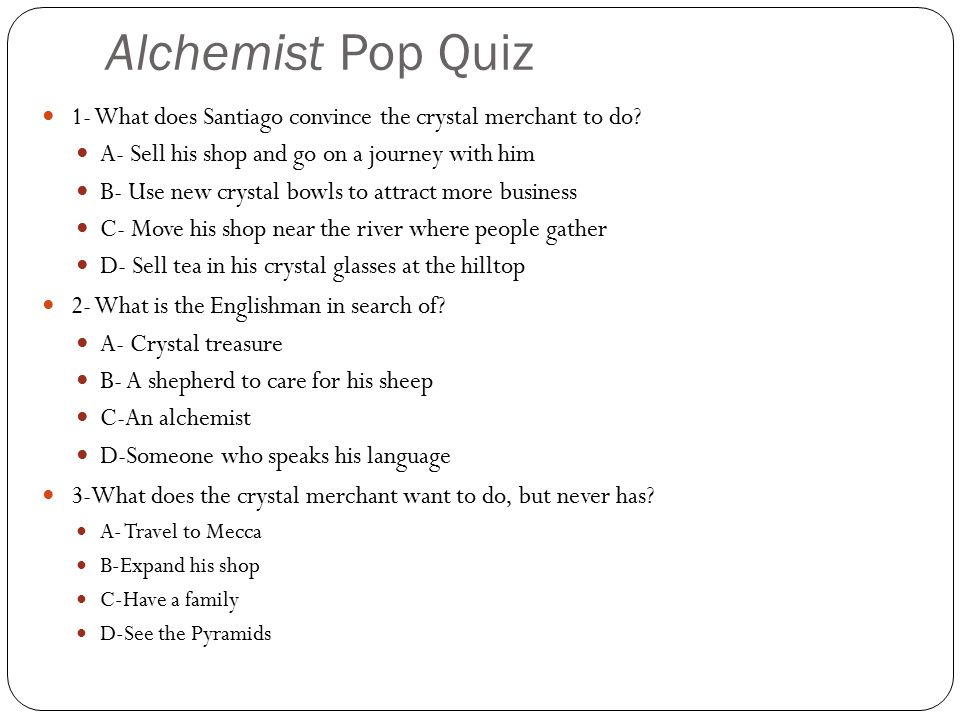 Alchemist Pop Quiz 1- What does Santiago convince the crystal merchant to do A- Sell his shop and go on a journey with him.