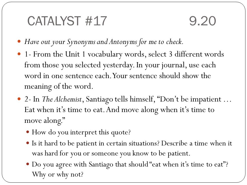 CATALYST #17 9.20 Have out your Synonyms and Antonyms for me to check.