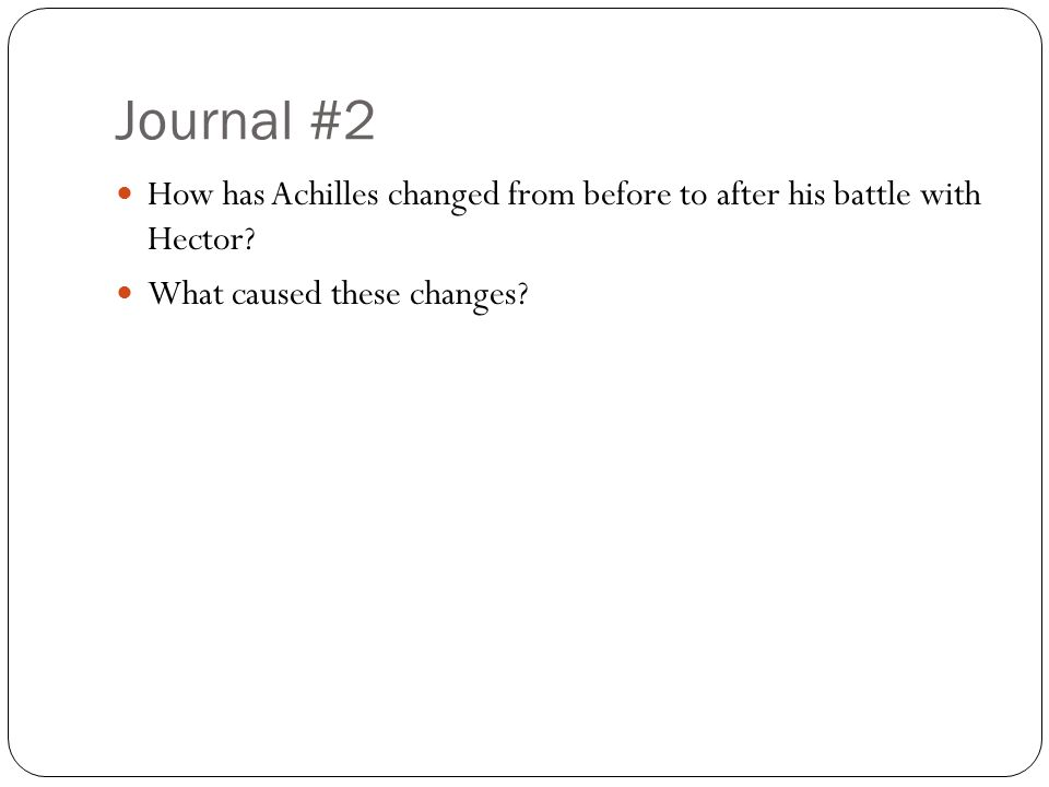 Journal #2 How has Achilles changed from before to after his battle with Hector.