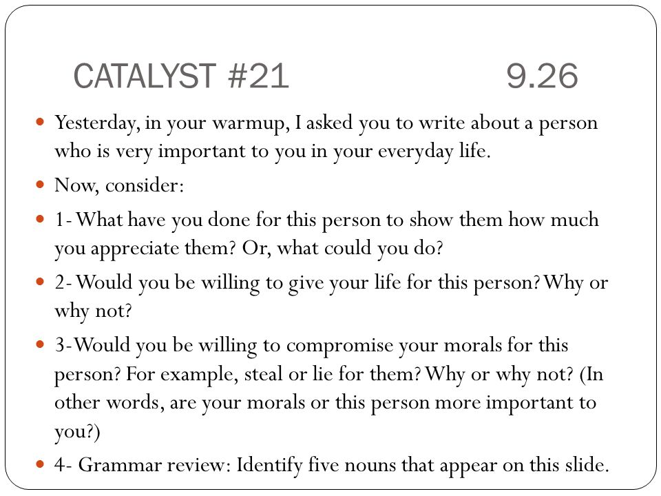 CATALYST # Yesterday, in your warmup, I asked you to write about a person who is very important to you in your everyday life.