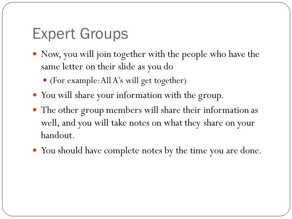 Expert Groups Now, you will join together with the people who have the same letter on their slide as you do.
