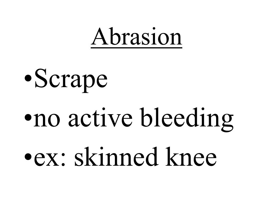Abrasion Scrape no active bleeding ex: skinned knee
