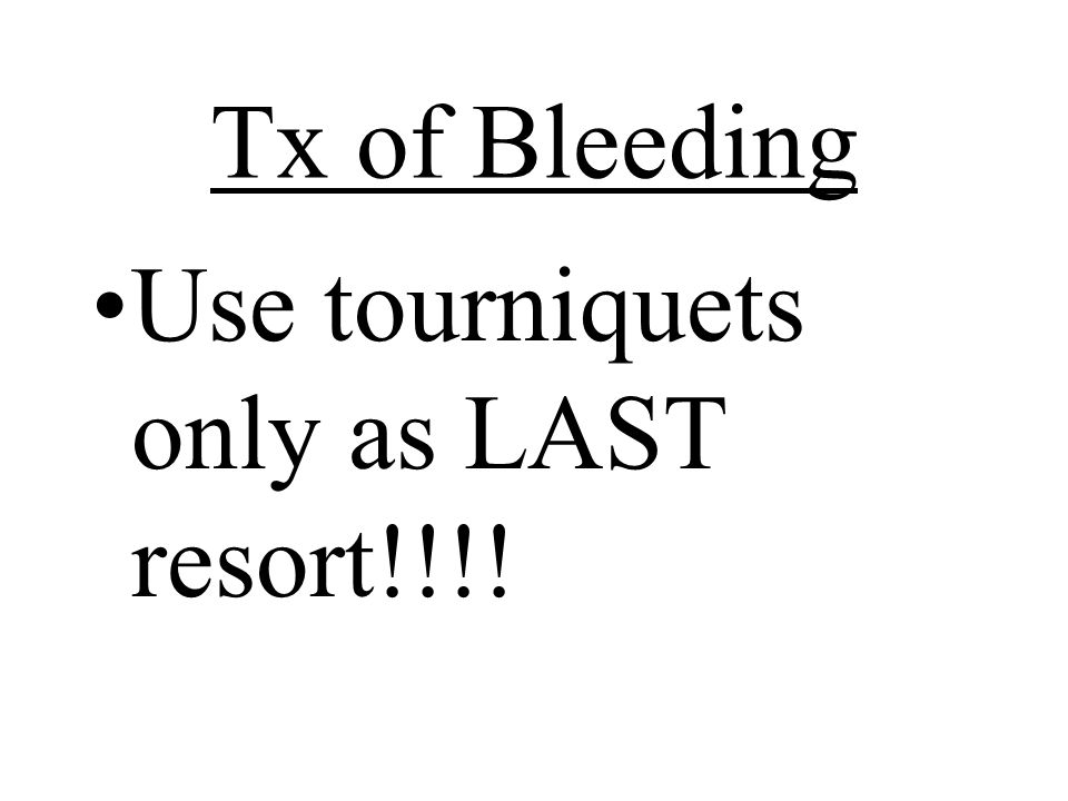 Tx of Bleeding Use tourniquets only as LAST resort!!!!