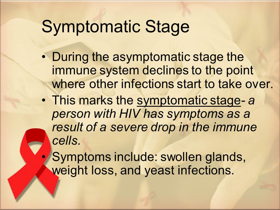 Symptomatic Stage During the asymptomatic stage the immune system declines to the point where other infections start to take over.