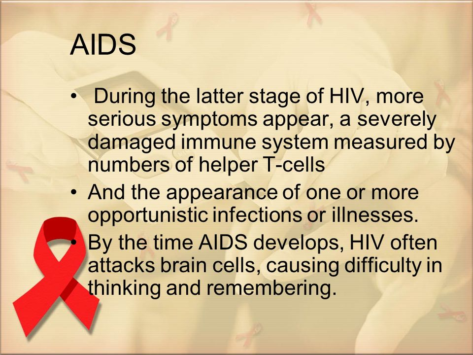 AIDS During the latter stage of HIV, more serious symptoms appear, a severely damaged immune system measured by numbers of helper T-cells.