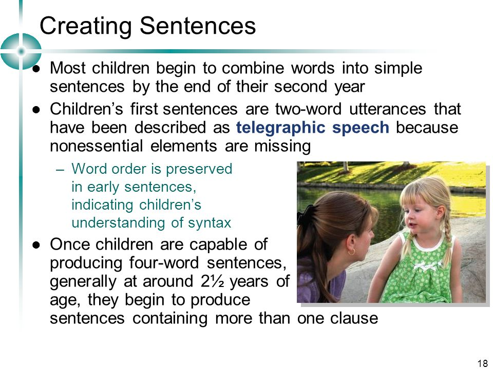 Creating Sentences Most children begin to combine words into simple sentences by the end of their second year.