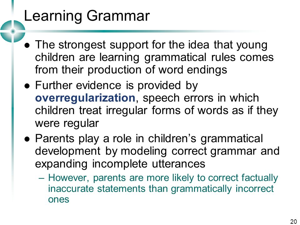 Learning Grammar The strongest support for the idea that young children are learning grammatical rules comes from their production of word endings.