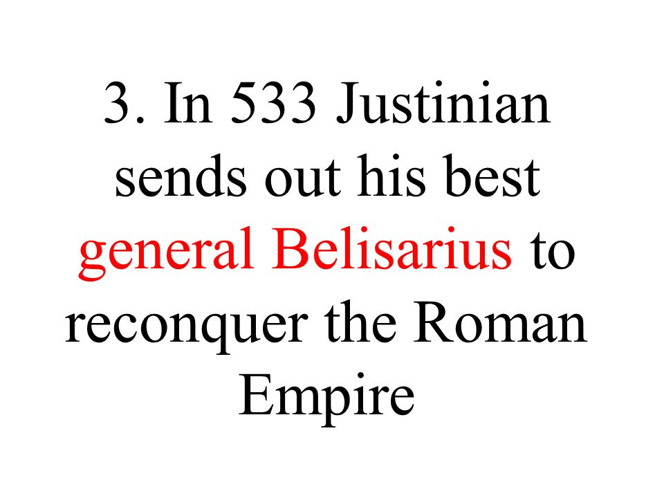 3. In 533 Justinian sends out his best general Belisarius to reconquer the Roman Empire