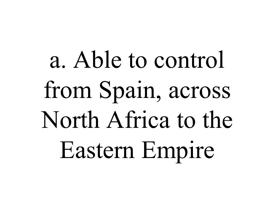 a. Able to control from Spain, across North Africa to the Eastern Empire